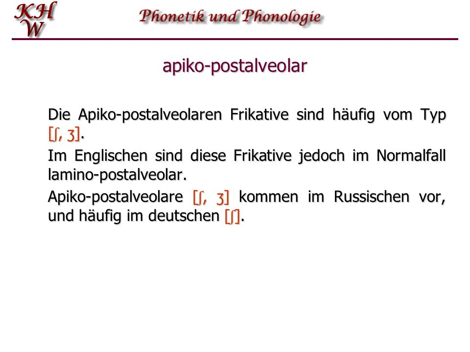 apiko-postalveolar Die Apiko-postalveolaren Frikative sind häufig vom Typ [ʃ, ʒ].